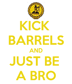 Poster: KICK  BARRELS AND JUST BE  A BRO