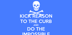 Poster: KICK REASON TO THE CURB AND DO THE IMPOSSIBLE