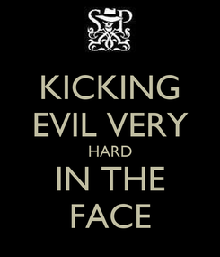 Poster: KICKING EVIL VERY HARD IN THE FACE