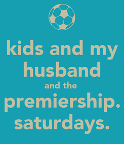 Poster: kids and my husband and the  premiership. saturdays.