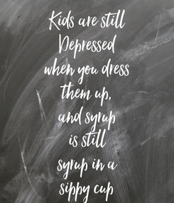 Poster: Kids are still Depressed when you dress them up, and syrup is still syrup in a sippy cup