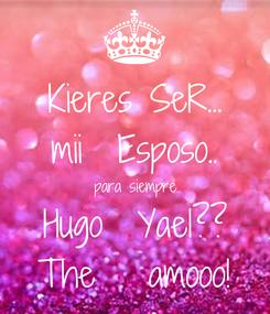 Poster: Kieres SeR... mii  Esposo.. para siempre Hugo  Yael?? The   amooo!