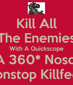 Poster: Kill All The Enemies With A Quickscope Or A 360* Noscope !!! Nonstop Killfeed !!!