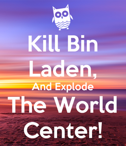 Poster: Kill Bin Laden, And Explode The World Center!