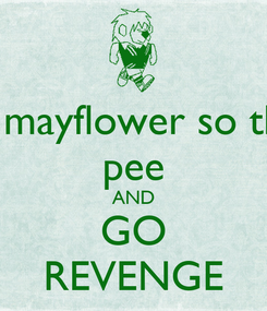 Poster: kill mayflower so they pee AND GO REVENGE