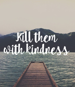 Poster: Kill them with kindness