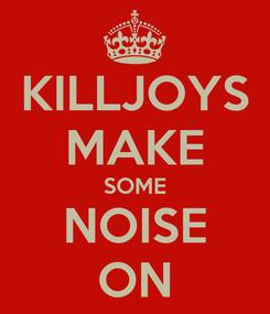 Poster: KILLJOYS MAKE SOME NOISE ON