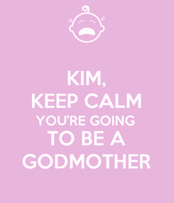 Poster: KIM, KEEP CALM YOU'RE GOING  TO BE A GODMOTHER