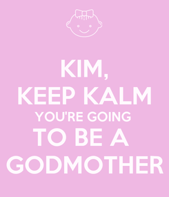 Poster: KIM, KEEP KALM YOU'RE GOING  TO BE A  GODMOTHER