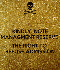 Poster: KINDLY  NOTE MANAGMENT RESERVE   THE RIGHT TO  REFUSE ADMISSION