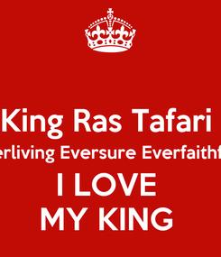 Poster:  King Ras Tafari  Everliving Eversure Everfaithfull  I LOVE  MY KING