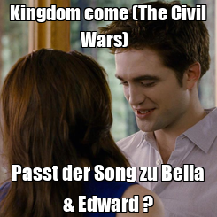 Poster: Kingdom come (The Civil Wars)   Passt der Song zu Bella & Edward ?