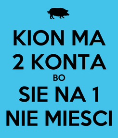 Poster: KION MA 2 KONTA BO SIE NA 1 NIE MIESCI