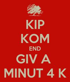 Poster: KIP KOM END GIV A  MINUT 4 K