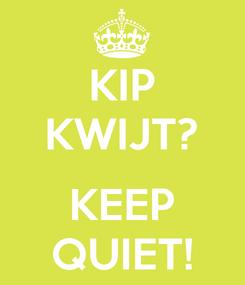 Poster: KIP KWIJT?  KEEP QUIET!