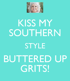 Poster: KISS MY SOUTHERN STYLE BUTTERED UP GRITS!