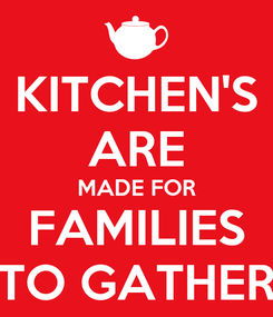 Poster: KITCHEN'S ARE MADE FOR FAMILIES TO GATHER
