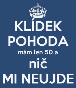 Poster: KLÍDEK POHODA mám len 50 a nič MI NEUJDE