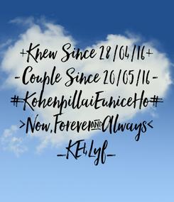 Poster: +Knew Since 28/04/16+ -Couple Since 20/05/16- #KohenpillaiEuniceHo# >Now,Forever&Always< _KE4Lyf_