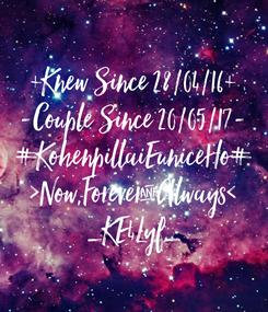 Poster: +Knew Since 28/04/16+ -Couple Since 20/05/17- #KohenpillaiEuniceHo# >Now,Forever&Always< _KE4Lyf_