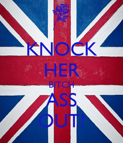 Poster: KNOCK HER BITCH ASS OUT!