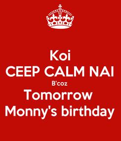 Poster: Koi CEEP CALM NAI B'coz  Tomorrow  Monny's birthday