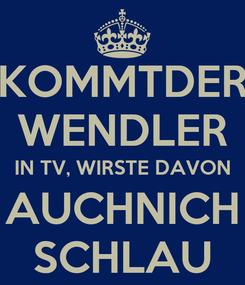Poster: KOMMTDER WENDLER IN TV, WIRSTE DAVON AUCHNICH SCHLAU