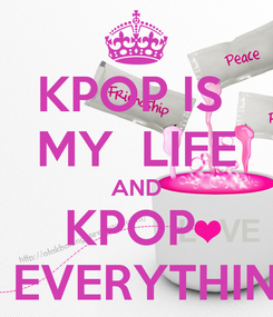 Poster: KPOP IS  MY  LIFE AND KPOP  IS EVERYTHING