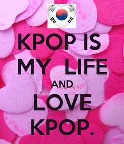 Poster: KPOP IS  MY  LIFE AND LOVE KPOP.