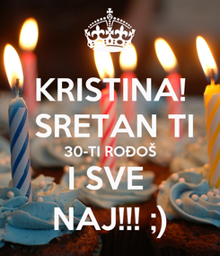 Poster: KRISTINA!  SRETAN TI 30-TI ROĐOŠ I SVE  NAJ!!! ;)