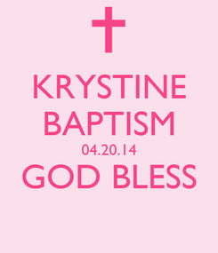 Poster: KRYSTINE BAPTISM 04.20.14 GOD BLESS