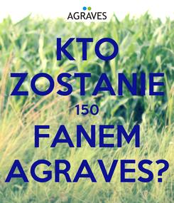 Poster: KTO ZOSTANIE 150 FANEM AGRAVES?