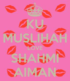 Poster: KU MUSLIHAH LOVE SHAHMI AIMAN