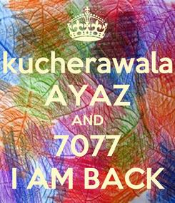 Poster: kucherawala AYAZ AND 7077 I AM BACK