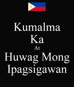 Poster: Kumalma Ka At Huwag Mong Ipagsigawan