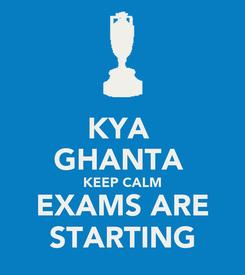 Poster: KYA  GHANTA  KEEP CALM EXAMS ARE STARTING