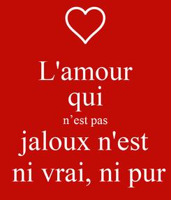 Poster: L'amour qui  n'est pas  jaloux n'est  ni vrai, ni pur
