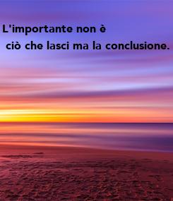 Poster: L'importante non è  ciò che lasci ma la conclusione.