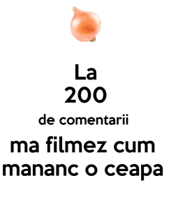 Poster: La 200 de comentarii  ma filmez cum  mananc o ceapa