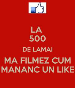 Poster: LA  500 DE LAMAI MA FILMEZ CUM MANANC UN LIKE