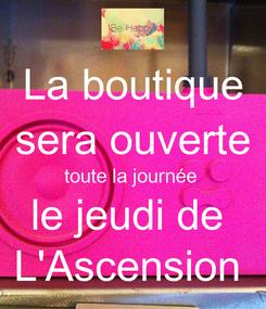 Poster: La boutique sera ouverte toute la journée  le jeudi de  L'Ascension
