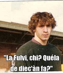 """Poster:  """"La Fulvi, chi? Quéla de diec'àn fa?"""""""