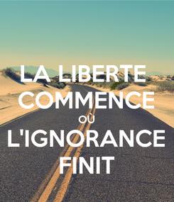 Poster: LA LIBERTE  COMMENCE OÙ L'IGNORANCE FINIT