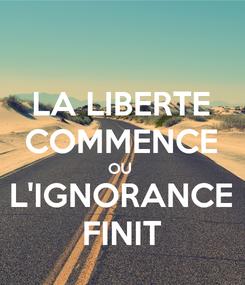 Poster: LA LIBERTE COMMENCE OU  L'IGNORANCE FINIT