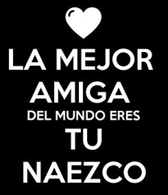 Poster: LA MEJOR  AMIGA  DEL MUNDO ERES TU NAEZCO