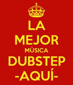 Poster: LA MEJOR MÚSICA DUBSTEP -AQUÍ-