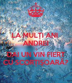 Poster: LA MULȚI ANI  ANDREI :-) DAI UN VIN FIERT CU SCORȚIȘOARĂ?