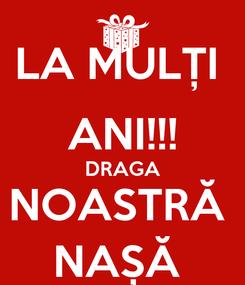 Poster: LA MULȚI  ANI!!! DRAGA NOASTRĂ  NAȘĂ