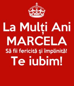 Poster: La Mulți Ani MARCELA Să fii fericită şi împlinită! Te iubim!