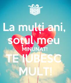 Poster: La mulți ani,  soțul meu  MINUNAT!  TE IUBESC  MULT!
